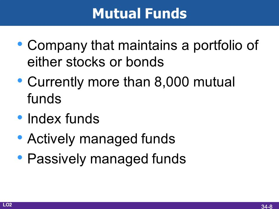 Mutual Funds Company that maintains a portfolio of either stocks or bonds Currently more than 8,000 mutual funds Index funds Actively managed funds Passively managed funds LO2 34-8