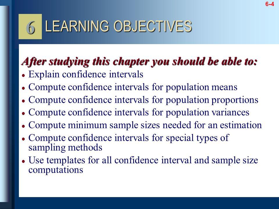 6-4 Explain confidence intervals Compute confidence intervals for population means Compute confidence intervals for population proportions Compute con