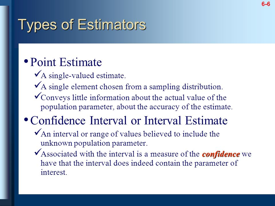 6-6 Point Estimate A single-valued estimate. A single element chosen from a sampling distribution. Conveys little information about the actual value o
