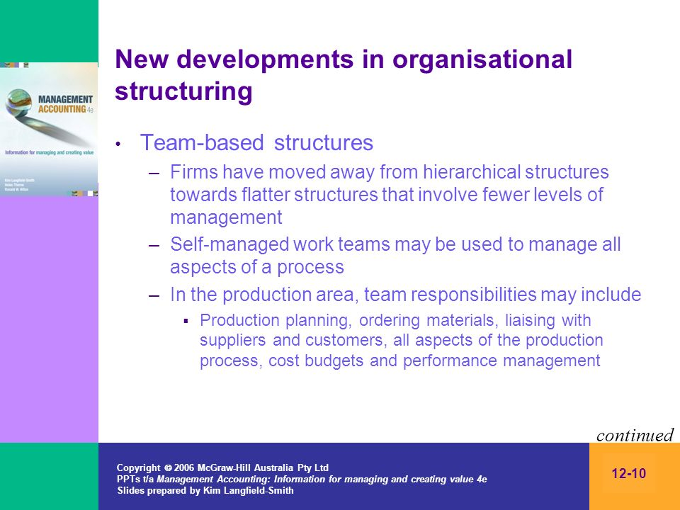 Copyright 2006 McGraw-Hill Australia Pty Ltd PPTs t/a Management Accounting: Information for managing and creating value 4e Slides prepared by Kim Langfield-Smith 12-10 New developments in organisational structuring Team-based structures –Firms have moved away from hierarchical structures towards flatter structures that involve fewer levels of management –Self-managed work teams may be used to manage all aspects of a process –In the production area, team responsibilities may include Production planning, ordering materials, liaising with suppliers and customers, all aspects of the production process, cost budgets and performance management continued