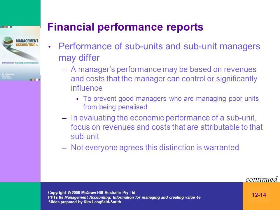 Copyright 2006 McGraw-Hill Australia Pty Ltd PPTs t/a Management Accounting: Information for managing and creating value 4e Slides prepared by Kim Langfield-Smith 12-14 Financial performance reports Performance of sub-units and sub-unit managers may differ –A managers performance may be based on revenues and costs that the manager can control or significantly influence To prevent good managers who are managing poor units from being penalised –In evaluating the economic performance of a sub-unit, focus on revenues and costs that are attributable to that sub-unit –Not everyone agrees this distinction is warranted continued