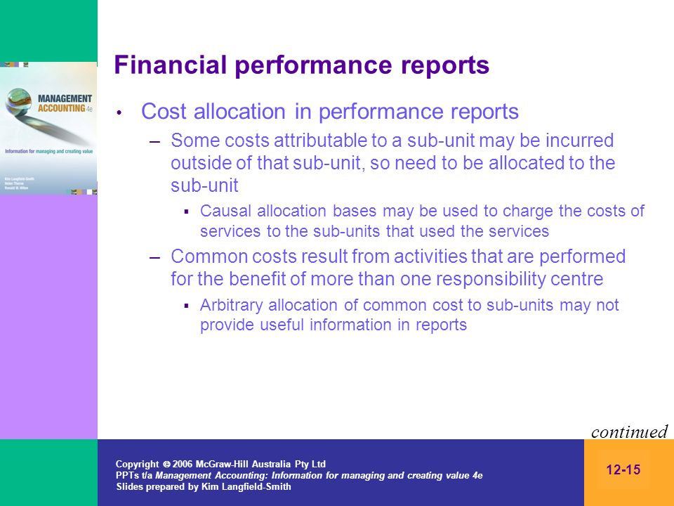 Copyright 2006 McGraw-Hill Australia Pty Ltd PPTs t/a Management Accounting: Information for managing and creating value 4e Slides prepared by Kim Langfield-Smith 12-15 Financial performance reports Cost allocation in performance reports –Some costs attributable to a sub-unit may be incurred outside of that sub-unit, so need to be allocated to the sub-unit Causal allocation bases may be used to charge the costs of services to the sub-units that used the services –Common costs result from activities that are performed for the benefit of more than one responsibility centre Arbitrary allocation of common cost to sub-units may not provide useful information in reports continued