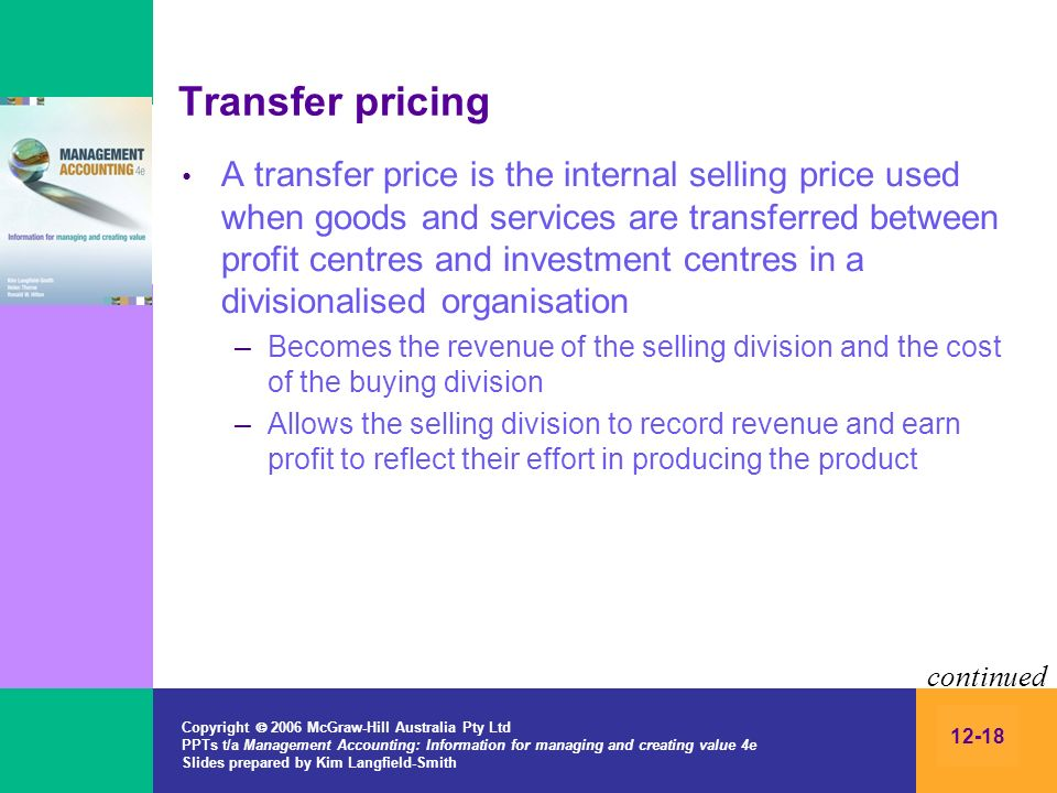 Copyright 2006 McGraw-Hill Australia Pty Ltd PPTs t/a Management Accounting: Information for managing and creating value 4e Slides prepared by Kim Langfield-Smith 12-18 Transfer pricing A transfer price is the internal selling price used when goods and services are transferred between profit centres and investment centres in a divisionalised organisation –Becomes the revenue of the selling division and the cost of the buying division –Allows the selling division to record revenue and earn profit to reflect their effort in producing the product continued
