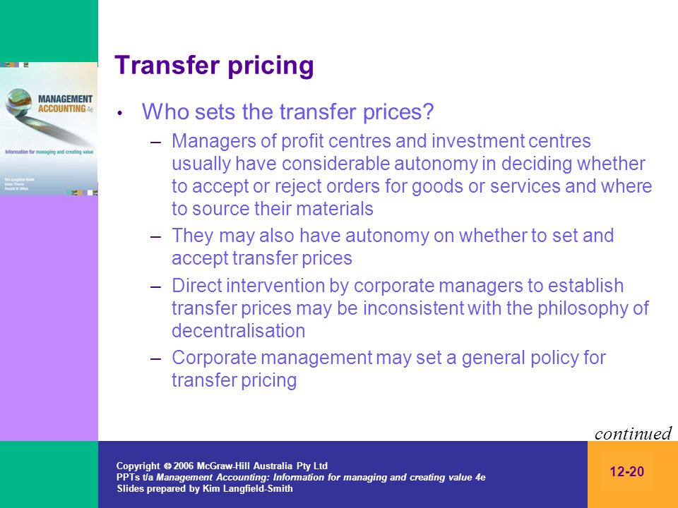 Copyright 2006 McGraw-Hill Australia Pty Ltd PPTs t/a Management Accounting: Information for managing and creating value 4e Slides prepared by Kim Langfield-Smith 12-20 Transfer pricing Who sets the transfer prices.