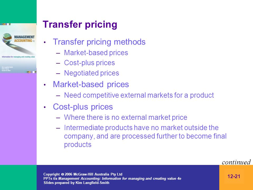 Copyright 2006 McGraw-Hill Australia Pty Ltd PPTs t/a Management Accounting: Information for managing and creating value 4e Slides prepared by Kim Langfield-Smith 12-21 Transfer pricing Transfer pricing methods –Market-based prices –Cost-plus prices –Negotiated prices Market-based prices –Need competitive external markets for a product Cost-plus prices –Where there is no external market price –Intermediate products have no market outside the company, and are processed further to become final products continued
