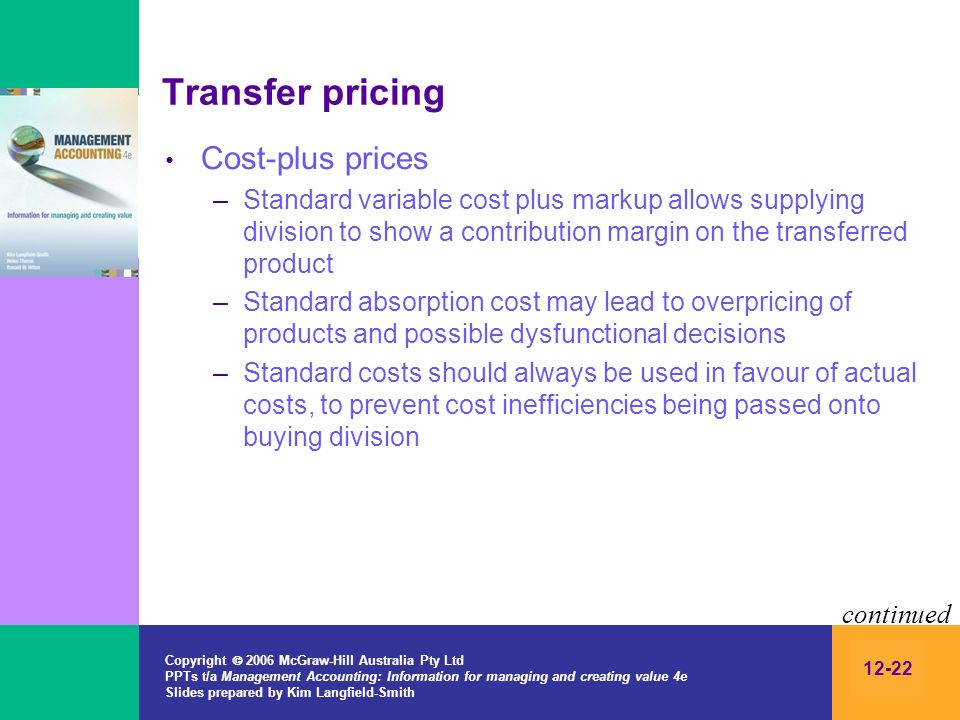 Copyright 2006 McGraw-Hill Australia Pty Ltd PPTs t/a Management Accounting: Information for managing and creating value 4e Slides prepared by Kim Langfield-Smith 12-22 Transfer pricing Cost-plus prices –Standard variable cost plus markup allows supplying division to show a contribution margin on the transferred product –Standard absorption cost may lead to overpricing of products and possible dysfunctional decisions –Standard costs should always be used in favour of actual costs, to prevent cost inefficiencies being passed onto buying division continued