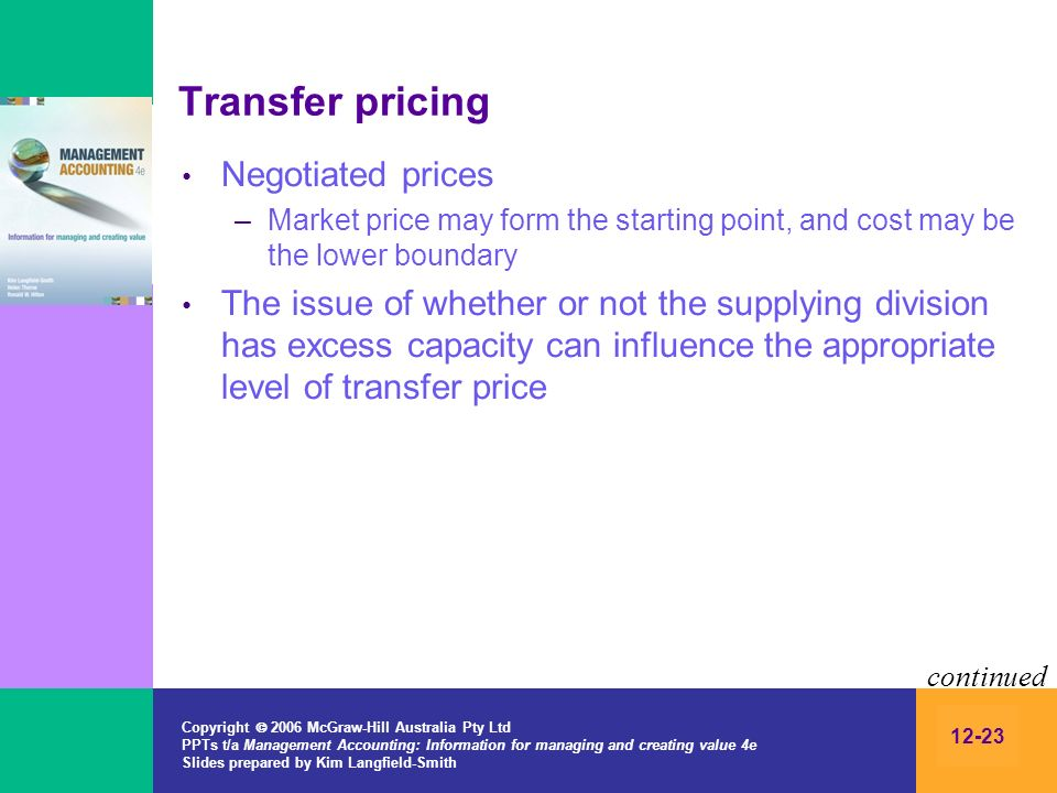 Copyright 2006 McGraw-Hill Australia Pty Ltd PPTs t/a Management Accounting: Information for managing and creating value 4e Slides prepared by Kim Langfield-Smith 12-23 Transfer pricing Negotiated prices –Market price may form the starting point, and cost may be the lower boundary The issue of whether or not the supplying division has excess capacity can influence the appropriate level of transfer price continued