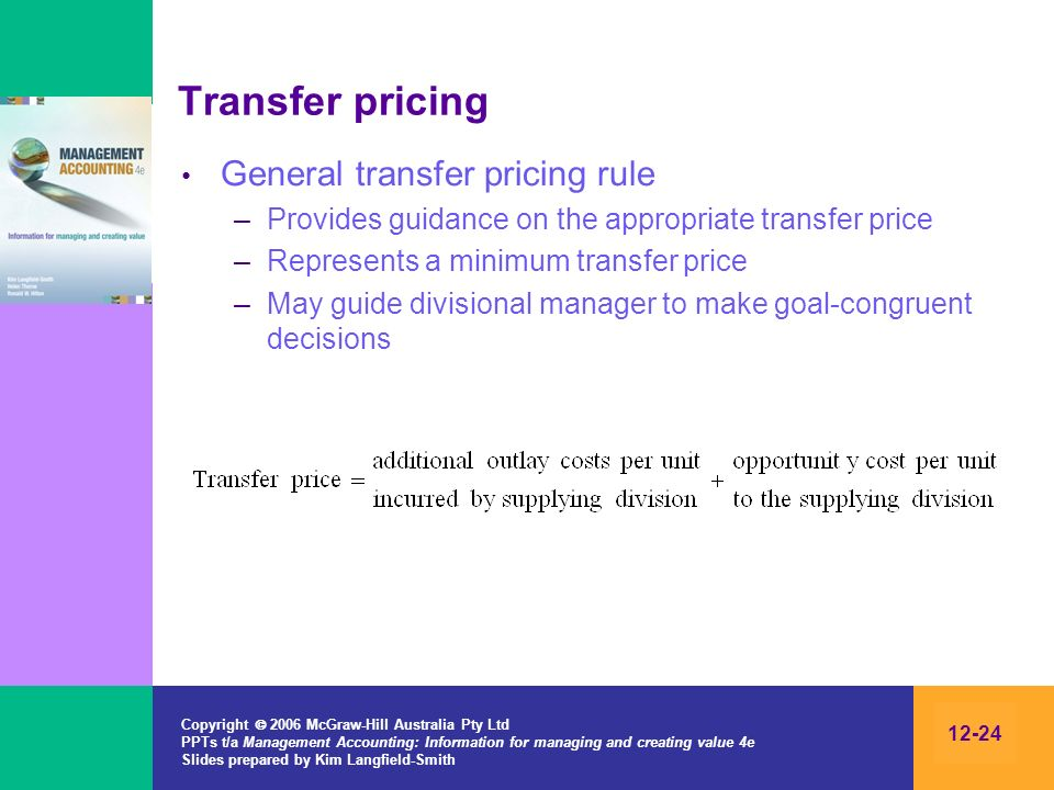 Copyright 2006 McGraw-Hill Australia Pty Ltd PPTs t/a Management Accounting: Information for managing and creating value 4e Slides prepared by Kim Langfield-Smith 12-24 Transfer pricing General transfer pricing rule –Provides guidance on the appropriate transfer price –Represents a minimum transfer price –May guide divisional manager to make goal-congruent decisions