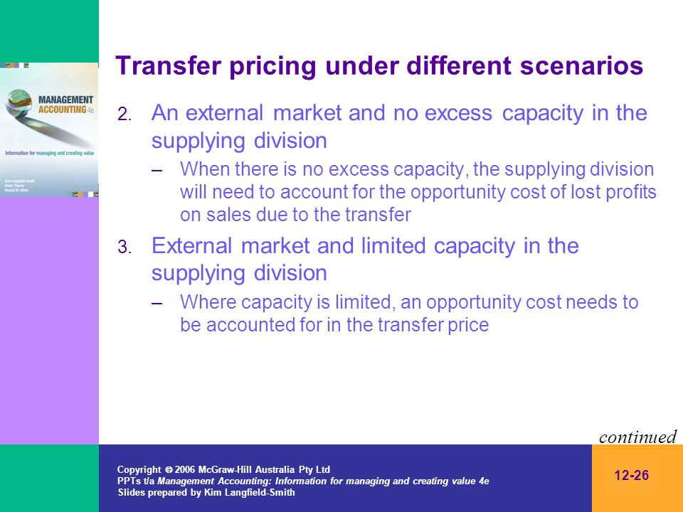 Copyright 2006 McGraw-Hill Australia Pty Ltd PPTs t/a Management Accounting: Information for managing and creating value 4e Slides prepared by Kim Langfield-Smith 12-26 Transfer pricing under different scenarios 2.
