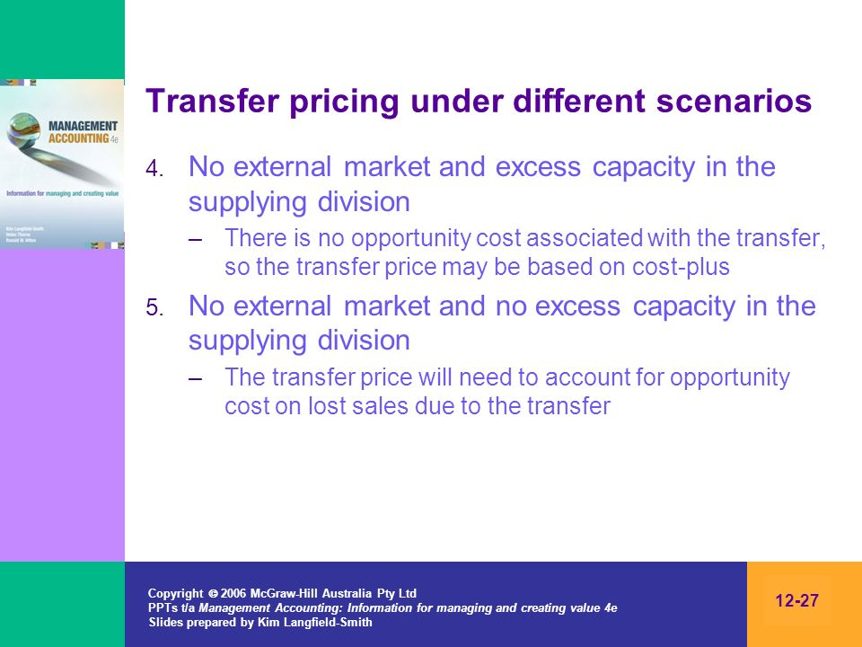 Copyright 2006 McGraw-Hill Australia Pty Ltd PPTs t/a Management Accounting: Information for managing and creating value 4e Slides prepared by Kim Langfield-Smith 12-27 Transfer pricing under different scenarios 4.