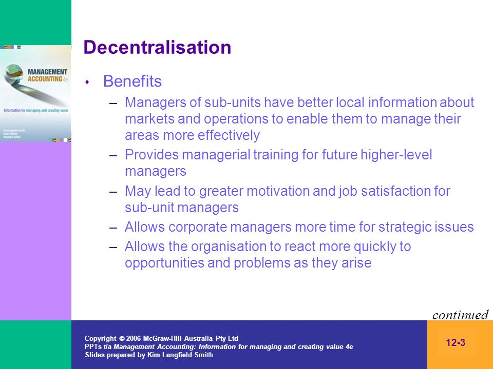 Copyright 2006 McGraw-Hill Australia Pty Ltd PPTs t/a Management Accounting: Information for managing and creating value 4e Slides prepared by Kim Langfield-Smith 12-3 Decentralisation Benefits –Managers of sub-units have better local information about markets and operations to enable them to manage their areas more effectively –Provides managerial training for future higher-level managers –May lead to greater motivation and job satisfaction for sub-unit managers –Allows corporate managers more time for strategic issues –Allows the organisation to react more quickly to opportunities and problems as they arise continued