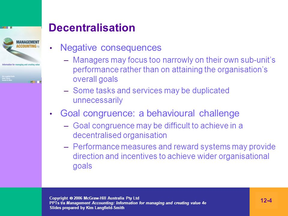 Copyright 2006 McGraw-Hill Australia Pty Ltd PPTs t/a Management Accounting: Information for managing and creating value 4e Slides prepared by Kim Langfield-Smith 12-4 Decentralisation Negative consequences –Managers may focus too narrowly on their own sub-units performance rather than on attaining the organisations overall goals –Some tasks and services may be duplicated unnecessarily Goal congruence: a behavioural challenge –Goal congruence may be difficult to achieve in a decentralised organisation –Performance measures and reward systems may provide direction and incentives to achieve wider organisational goals