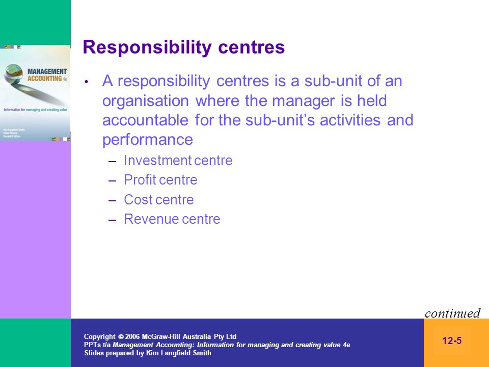 Copyright 2006 McGraw-Hill Australia Pty Ltd PPTs t/a Management Accounting: Information for managing and creating value 4e Slides prepared by Kim Langfield-Smith 12-5 Responsibility centres A responsibility centres is a sub-unit of an organisation where the manager is held accountable for the sub-units activities and performance –Investment centre –Profit centre –Cost centre –Revenue centre continued