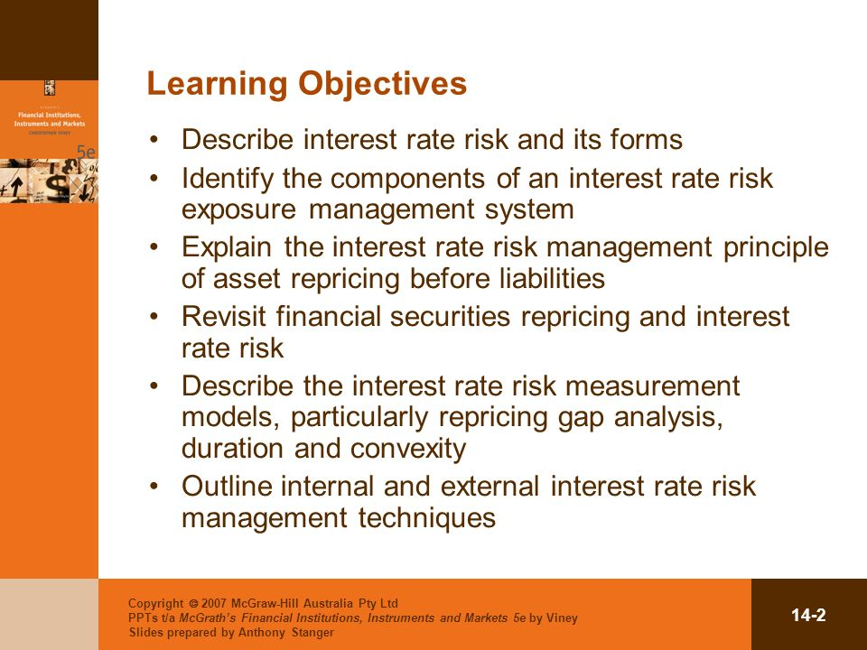 Copyright 2007 McGraw-Hill Australia Pty Ltd PPTs t/a McGraths Financial Institutions, Instruments and Markets 5e by Viney Slides prepared by Anthony Stanger 14-2 Learning Objectives Describe interest rate risk and its forms Identify the components of an interest rate risk exposure management system Explain the interest rate risk management principle of asset repricing before liabilities Revisit financial securities repricing and interest rate risk Describe the interest rate risk measurement models, particularly repricing gap analysis, duration and convexity Outline internal and external interest rate risk management techniques