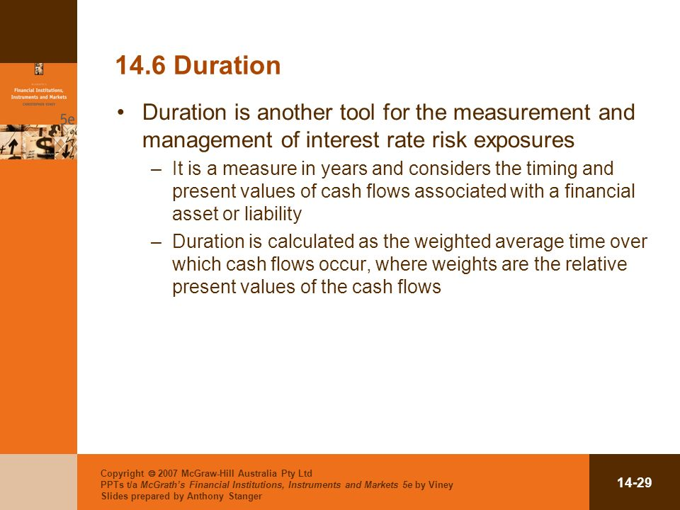 Copyright 2007 McGraw-Hill Australia Pty Ltd PPTs t/a McGraths Financial Institutions, Instruments and Markets 5e by Viney Slides prepared by Anthony Stanger Duration Duration is another tool for the measurement and management of interest rate risk exposures –It is a measure in years and considers the timing and present values of cash flows associated with a financial asset or liability –Duration is calculated as the weighted average time over which cash flows occur, where weights are the relative present values of the cash flows