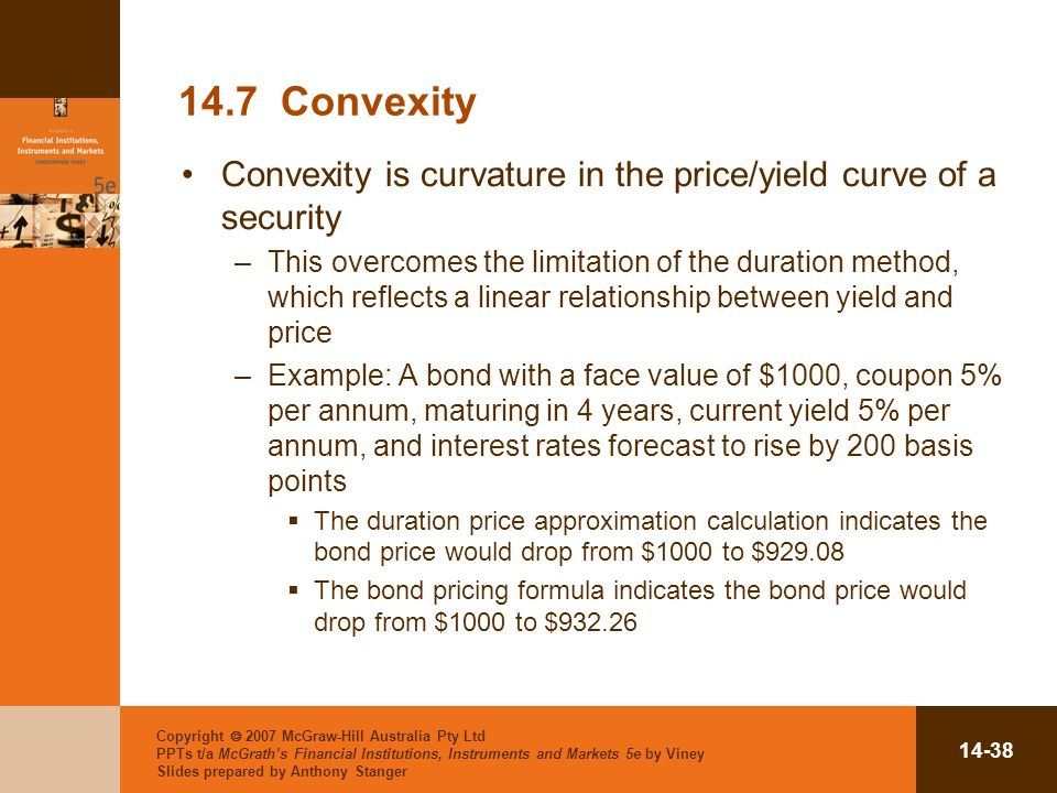 Copyright 2007 McGraw-Hill Australia Pty Ltd PPTs t/a McGraths Financial Institutions, Instruments and Markets 5e by Viney Slides prepared by Anthony Stanger Convexity Convexity is curvature in the price/yield curve of a security –This overcomes the limitation of the duration method, which reflects a linear relationship between yield and price –Example: A bond with a face value of $1000, coupon 5% per annum, maturing in 4 years, current yield 5% per annum, and interest rates forecast to rise by 200 basis points The duration price approximation calculation indicates the bond price would drop from $1000 to $ The bond pricing formula indicates the bond price would drop from $1000 to $932.26