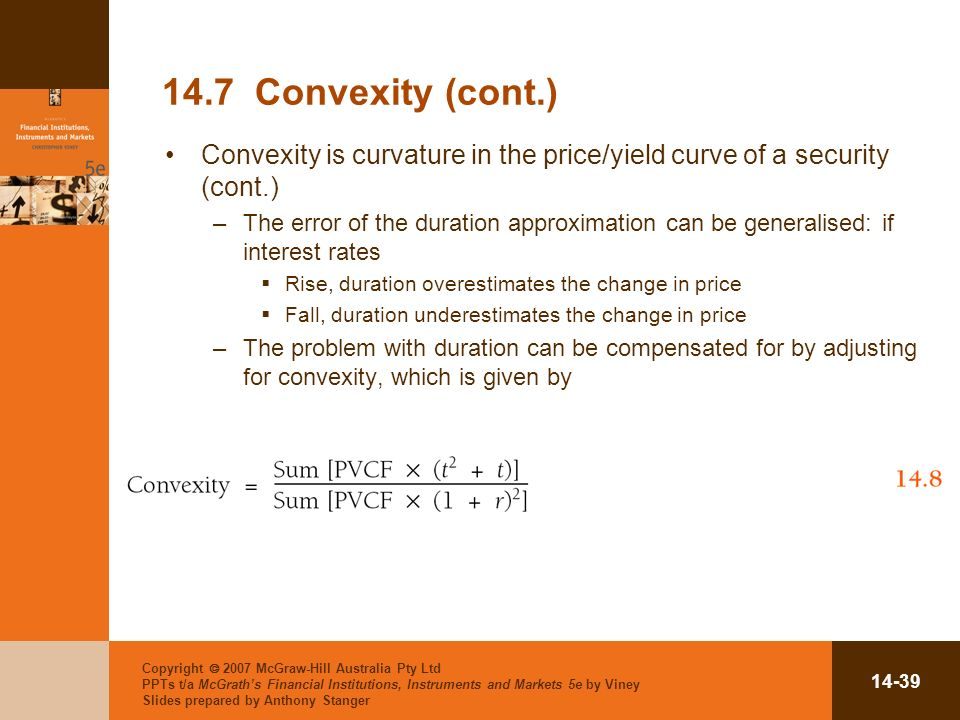 Copyright 2007 McGraw-Hill Australia Pty Ltd PPTs t/a McGraths Financial Institutions, Instruments and Markets 5e by Viney Slides prepared by Anthony Stanger Convexity (cont.) Convexity is curvature in the price/yield curve of a security (cont.) –The error of the duration approximation can be generalised: if interest rates Rise, duration overestimates the change in price Fall, duration underestimates the change in price –The problem with duration can be compensated for by adjusting for convexity, which is given by