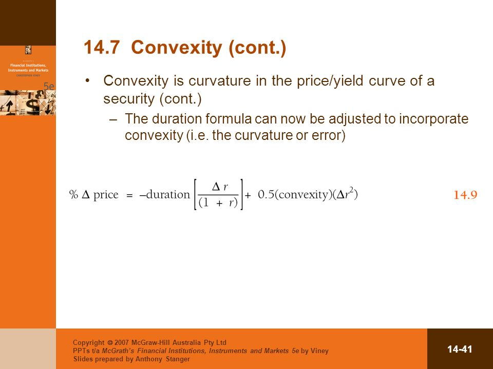 Copyright 2007 McGraw-Hill Australia Pty Ltd PPTs t/a McGraths Financial Institutions, Instruments and Markets 5e by Viney Slides prepared by Anthony Stanger Convexity (cont.) Convexity is curvature in the price/yield curve of a security (cont.) –The duration formula can now be adjusted to incorporate convexity (i.e.