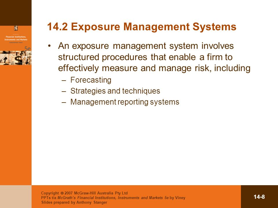 Copyright 2007 McGraw-Hill Australia Pty Ltd PPTs t/a McGraths Financial Institutions, Instruments and Markets 5e by Viney Slides prepared by Anthony Stanger Exposure Management Systems An exposure management system involves structured procedures that enable a firm to effectively measure and manage risk, including –Forecasting –Strategies and techniques –Management reporting systems