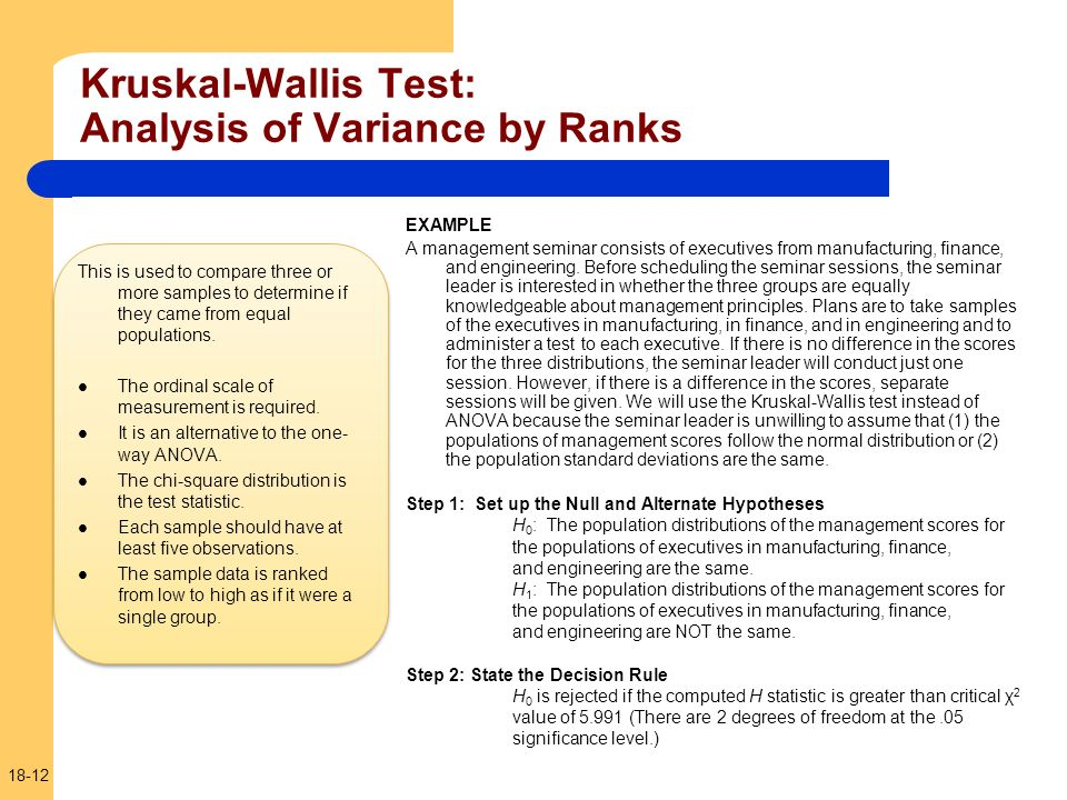 18-12 Kruskal-Wallis Test: Analysis of Variance by Ranks This is used to compare three or more samples to determine if they came from equal population