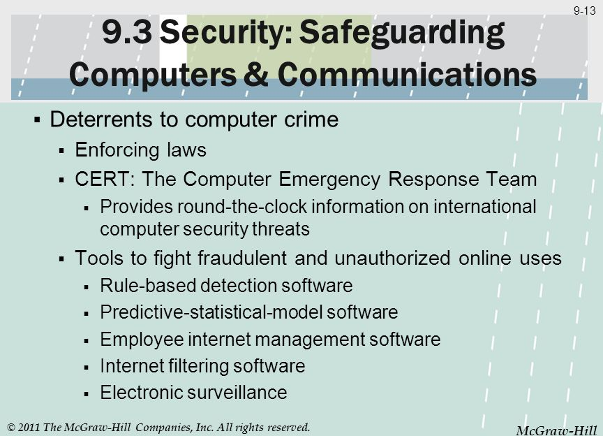 McGraw-Hill 9-13 McGraw-Hill 9.3 Security: Safeguarding Computers & Communications Deterrents to computer crime Enforcing laws CERT: The Computer Emer