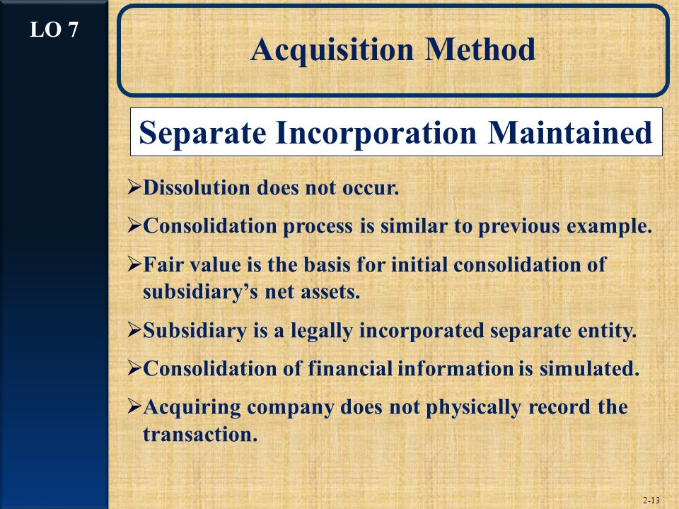 2-13 Acquisition Method Separate Incorporation Maintained Dissolution does not occur.