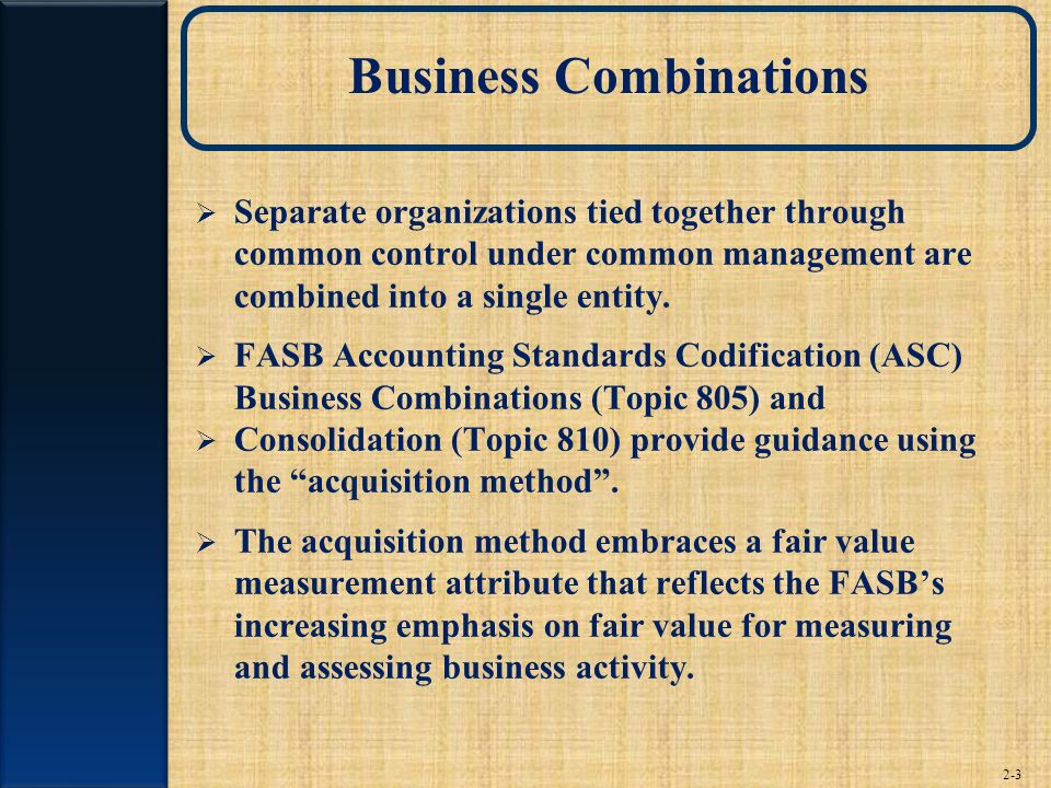 2-3 Business Combinations Separate organizations tied together through common control under common management are combined into a single entity. FASB