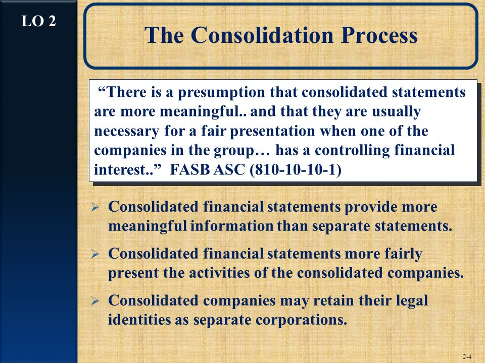 2-4 The Consolidation Process Consolidated financial statements provide more meaningful information than separate statements. Consolidated financial s