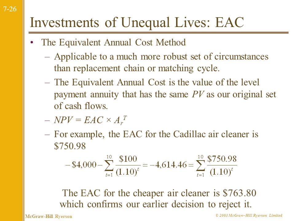 7-26 McGraw-Hill Ryerson © 2003 McGraw–Hill Ryerson Limited Investments of Unequal Lives: EAC The Equivalent Annual Cost Method –Applicable to a much more robust set of circumstances than replacement chain or matching cycle.