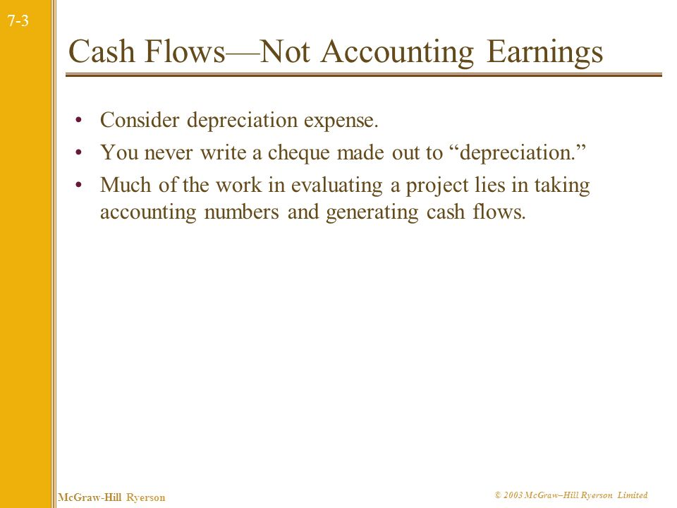 7-3 McGraw-Hill Ryerson © 2003 McGraw–Hill Ryerson Limited Cash FlowsNot Accounting Earnings Consider depreciation expense.