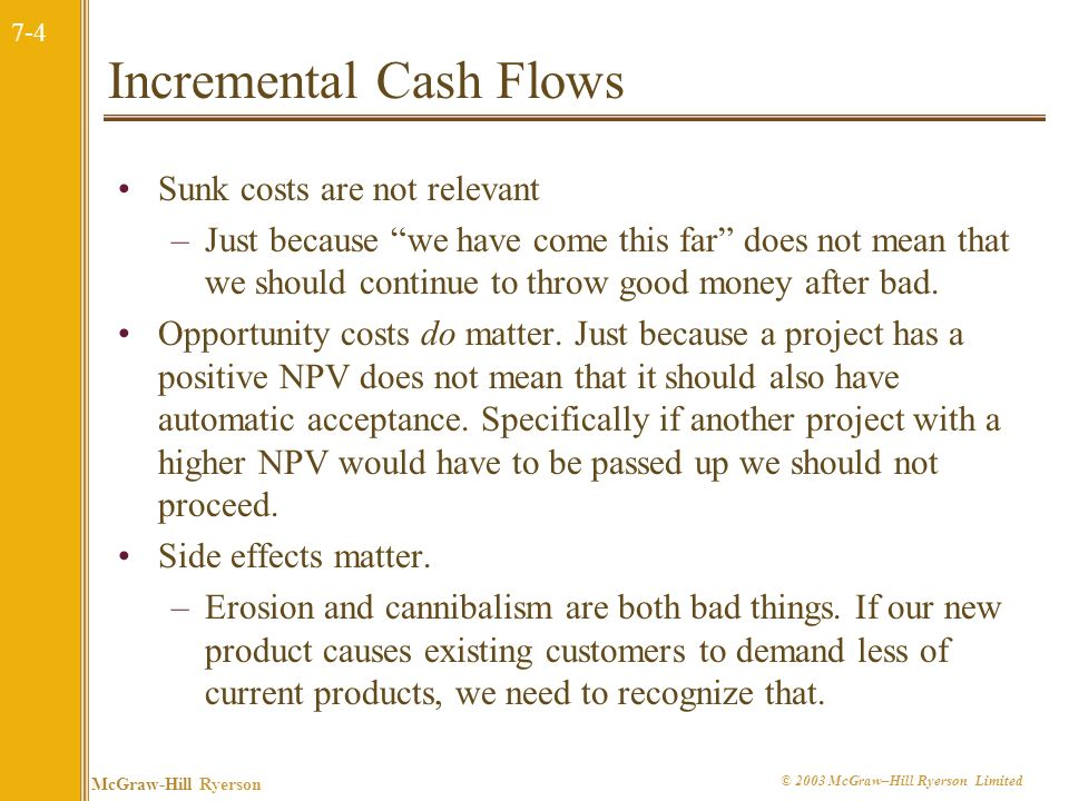 7-4 McGraw-Hill Ryerson © 2003 McGraw–Hill Ryerson Limited Incremental Cash Flows Sunk costs are not relevant –Just because we have come this far does not mean that we should continue to throw good money after bad.