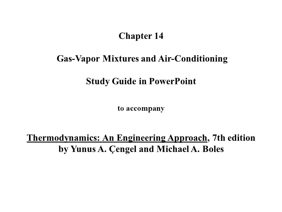 Chapter 14 Gas-Vapor Mixtures and Air-Conditioning Study Guide in PowerPoint to accompany Thermodynamics: An Engineering Approach, 7th edition by Yunu