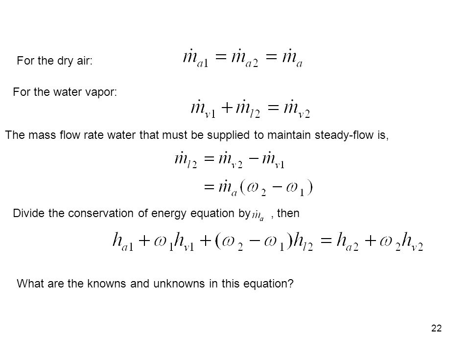 22 For the dry air: For the water vapor: The mass flow rate water that must be supplied to maintain steady-flow is, Divide the conservation of energy