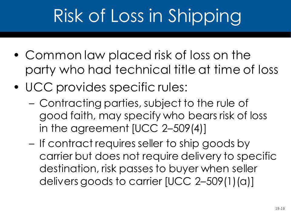 19-16 Common law placed risk of loss on the party who had technical title at time of loss UCC provides specific rules: –Contracting parties, subject to the rule of good faith, may specify who bears risk of loss in the agreement [UCC 2–509(4)] –If contract requires seller to ship goods by carrier but does not require delivery to specific destination, risk passes to buyer when seller delivers goods to carrier [UCC 2–509(1)(a)] Risk of Loss in Shipping