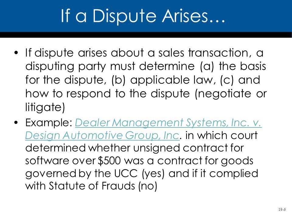 19-6 If dispute arises about a sales transaction, a disputing party must determine (a) the basis for the dispute, (b) applicable law, (c) and how to respond to the dispute (negotiate or litigate) Example: Dealer Management Systems, Inc.