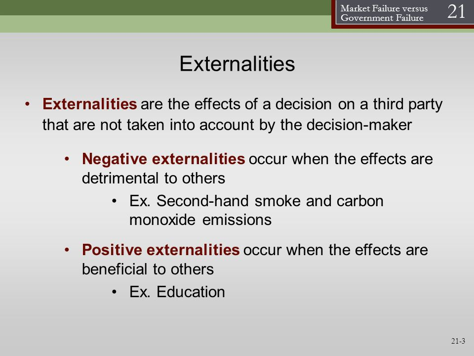 Market Failure versus Government Failure 21 21-3 Externalities Externalities are the effects of a decision on a third party that are not taken into ac
