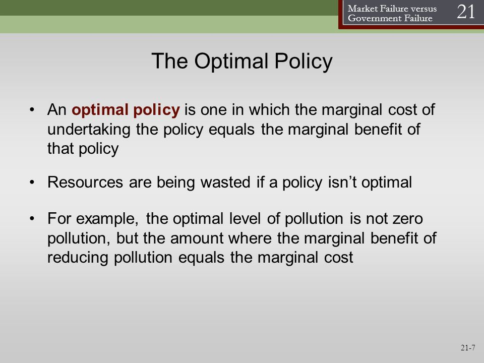 Market Failure versus Government Failure 21 21-7 The Optimal Policy An optimal policy is one in which the marginal cost of undertaking the policy equa