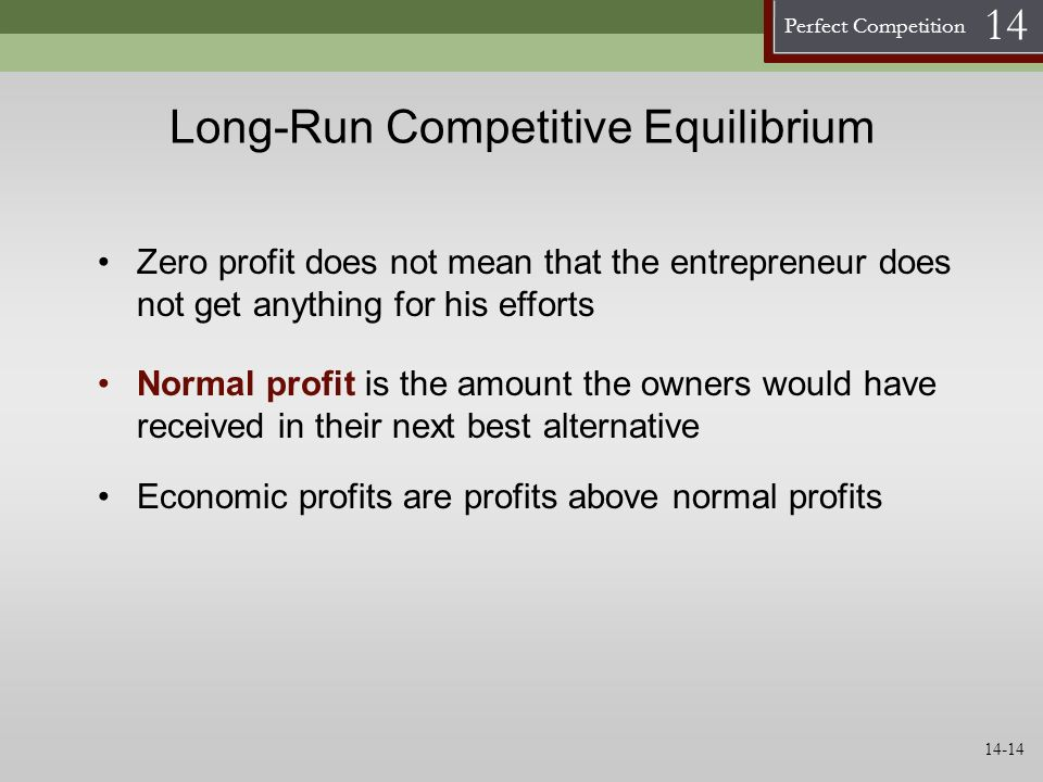Perfect Competition 14 Long-Run Competitive Equilibrium Normal profit is the amount the owners would have received in their next best alternative Zero