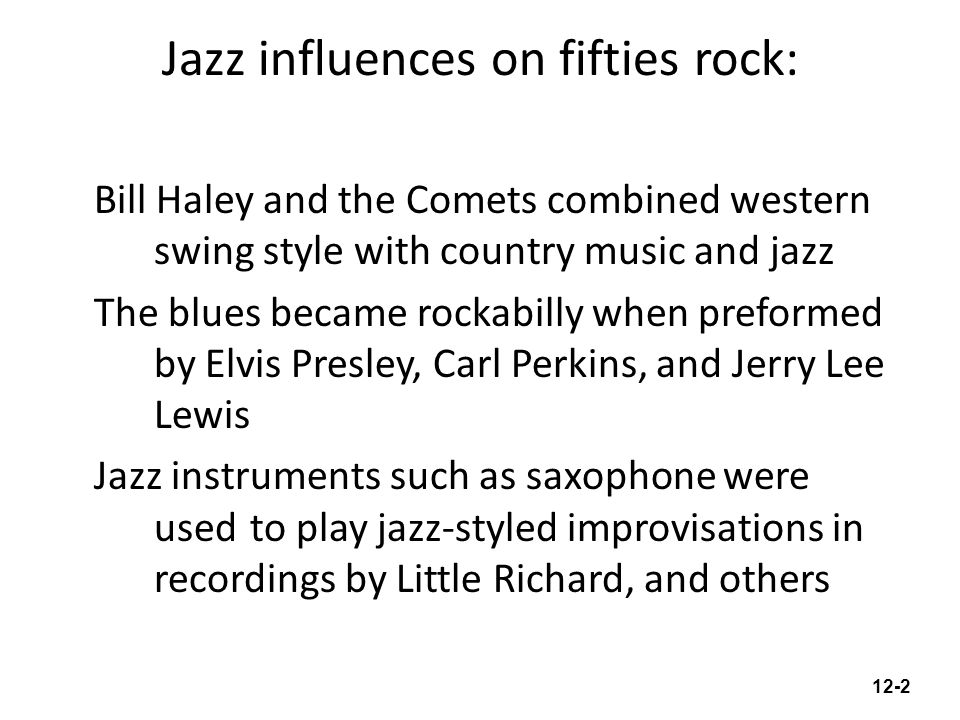 Jazz influences on fifties rock: Bill Haley and the Comets combined western swing style with country music and jazz The blues became rockabilly when preformed by Elvis Presley, Carl Perkins, and Jerry Lee Lewis Jazz instruments such as saxophone were used to play jazz-styled improvisations in recordings by Little Richard, and others 12-2