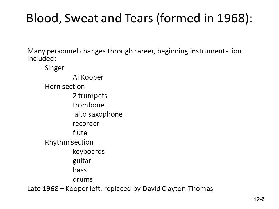 Blood, Sweat and Tears (formed in 1968): Many personnel changes through career, beginning instrumentation included: Singer Al Kooper Horn section 2 trumpets trombone alto saxophone recorder flute Rhythm section keyboards guitar bass drums Late 1968 – Kooper left, replaced by David Clayton-Thomas 12-6