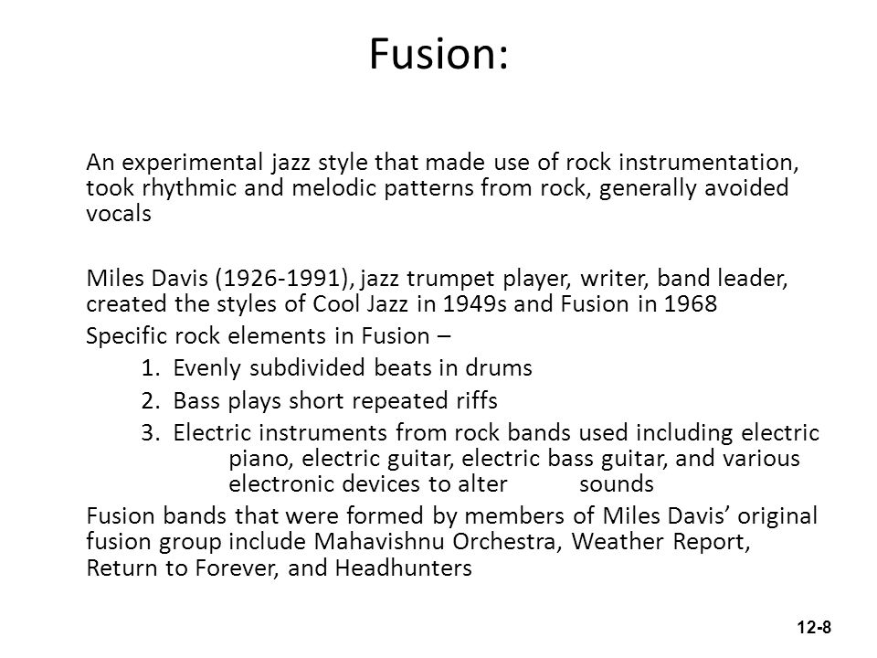 Fusion: An experimental jazz style that made use of rock instrumentation, took rhythmic and melodic patterns from rock, generally avoided vocals Miles Davis (1926-1991), jazz trumpet player, writer, band leader, created the styles of Cool Jazz in 1949s and Fusion in 1968 Specific rock elements in Fusion – 1.