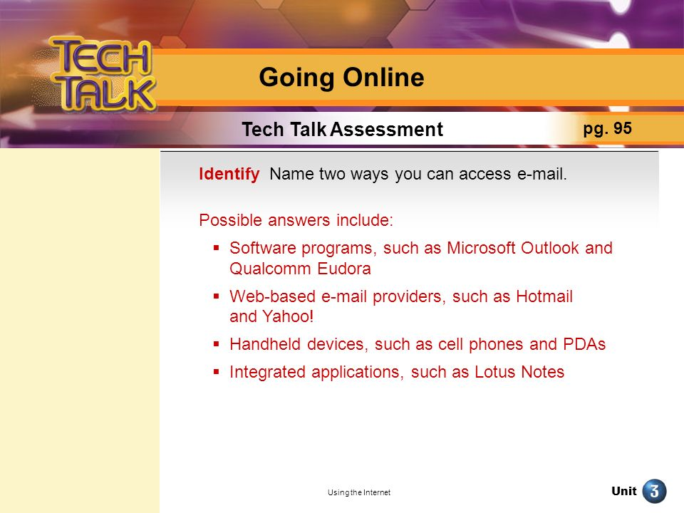 Unit Using the Internet Going Online Tech Talk Assessment pg. 95 Identify Name two ways you can access e-mail. Possible answers include: Software prog