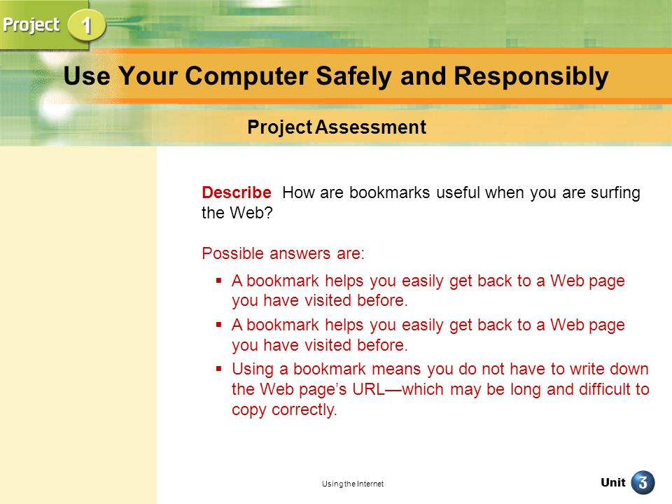 Unit Using the Internet Use Your Computer Safely and Responsibly Project Assessment Describe How are bookmarks useful when you are surfing the Web? Po
