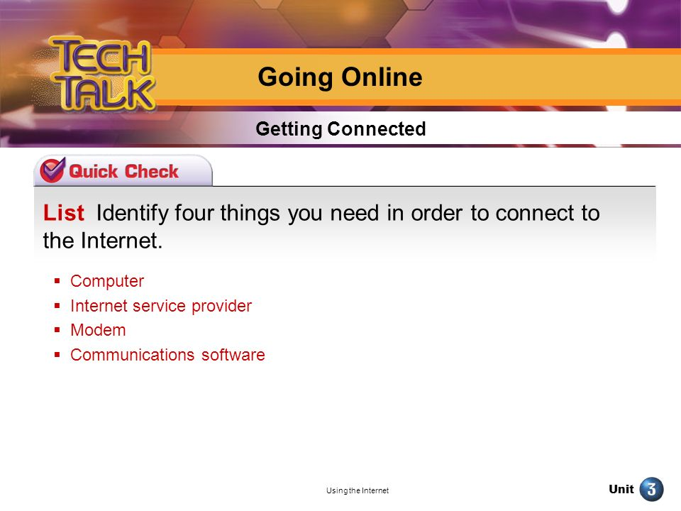 Unit Using the Internet List Identify four things you need in order to connect to the Internet. Getting Connected Going Online Computer Internet servi