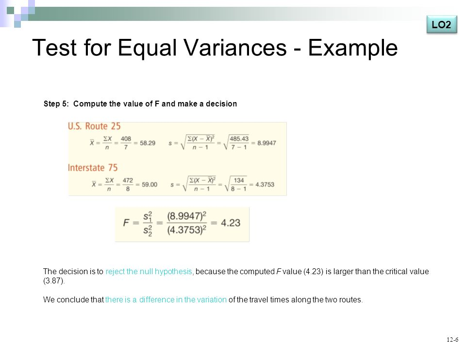 Test for Equal Variances - Example Step 5: Compute the value of F and make a decision The decision is to reject the null hypothesis, because the compu
