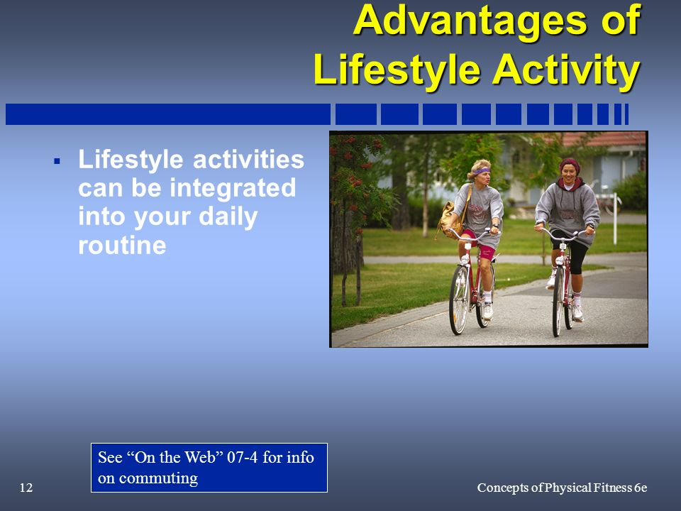 12Concepts of Physical Fitness 6e Advantages of Lifestyle Activity Lifestyle activities can be integrated into your daily routine See On the Web 07-4 for info on commuting