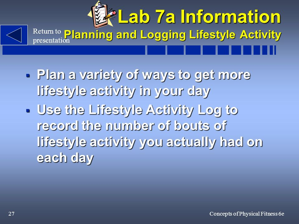 27Concepts of Physical Fitness 6e Lab 7a Information Planning and Logging Lifestyle Activity Plan a variety of ways to get more lifestyle activity in your day Plan a variety of ways to get more lifestyle activity in your day Use the Lifestyle Activity Log to record the number of bouts of lifestyle activity you actually had on each day Use the Lifestyle Activity Log to record the number of bouts of lifestyle activity you actually had on each day Return to presentation