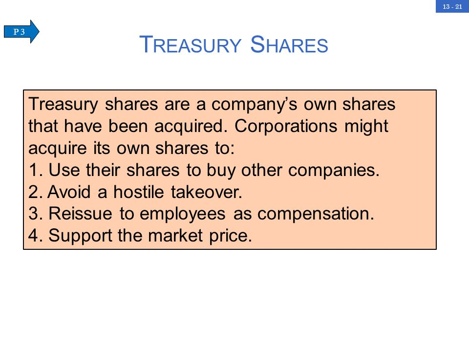 13 - 21 T REASURY S HARES Treasury shares are a companys own shares that have been acquired. Corporations might acquire its own shares to: 1. Use thei