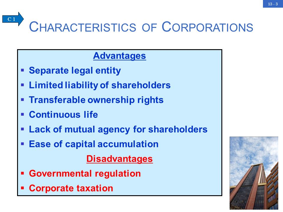13 - 3 C HARACTERISTICS OF C ORPORATIONS Advantages Separate legal entity Limited liability of shareholders Transferable ownership rights Continuous life Lack of mutual agency for shareholders Ease of capital accumulation Disadvantages Governmental regulation Corporate taxation C 1