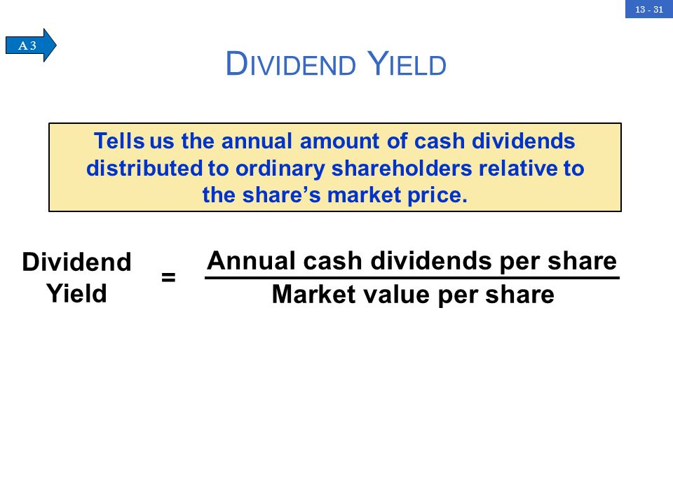 13 - 31 D IVIDEND Y IELD Dividend Yield = Annual cash dividends per share Market value per share Tells us the annual amount of cash dividends distributed to ordinary shareholders relative to the shares market price.